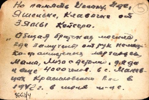 На память Исааку, ..., Яшеньке, Клавочке от Зямы Кейсера. Общая братская могила, где замучены от рук немцев: ..., Мама, Лиза с детьми, дядя и еще 4000 челов. в с.Маневцах Красиловского Р-на в 1942 г. в июле м-це.